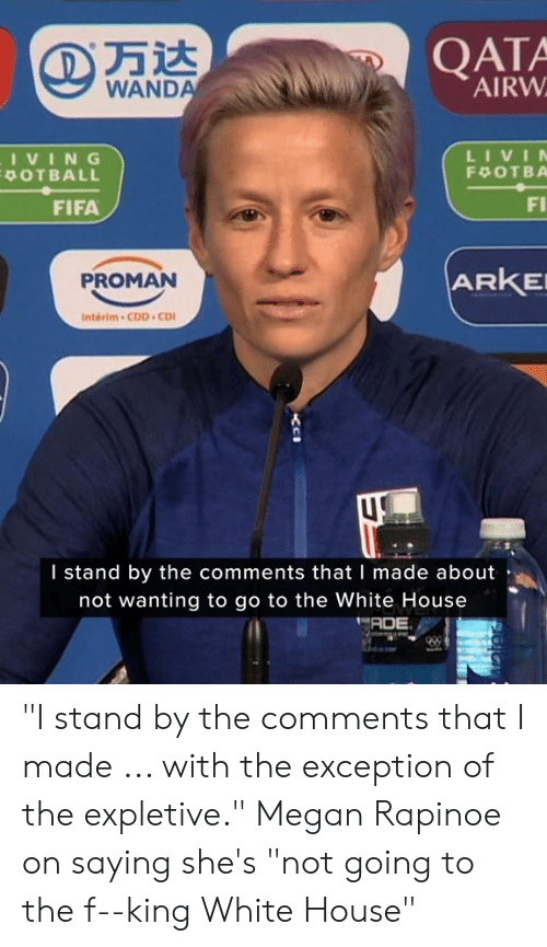 """Fifa, Megan, and White House: QATA  AIRW  WANDA  LIVIN  IVING  POTBALL  F OTBA  FI  FIFA  ARKE  PROMAN  Interim-CDD CD  I stand by the comments that I made about  not wanting to go to the White House  ADE """"I stand by the comments that I made ... with the exception of the expletive.""""  Megan Rapinoe on saying she's """"not going to the f--king White House"""""""