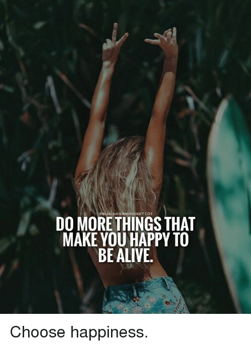 Alive, Memes, and Happy: QBUSINESSMINDSET101  DO MORE THINGS THAT  MAKE YOU HAPPY TO  BE ALIVE Choose happiness.