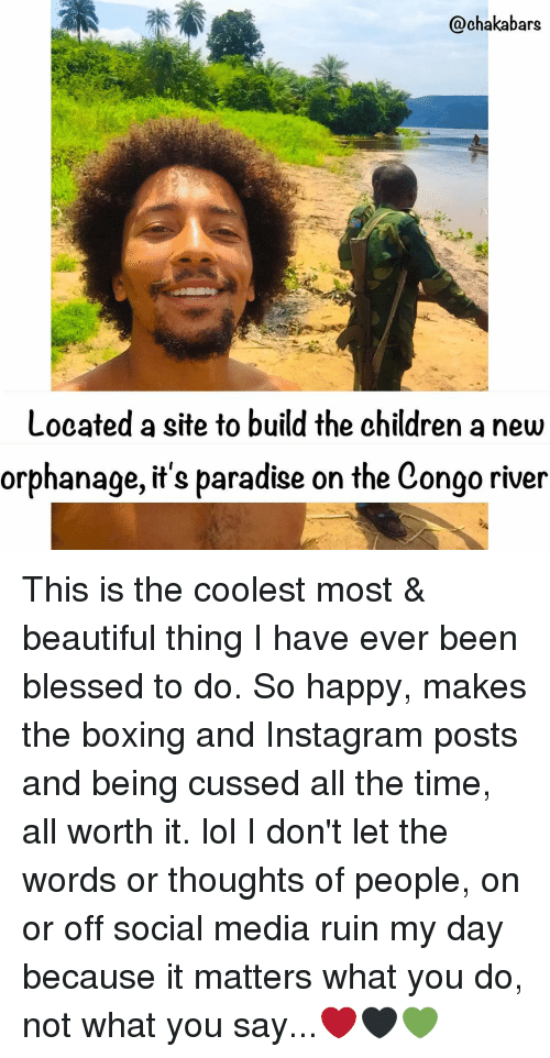 Memes, 🤖, and Congo: Qchakabars  Looated a site to build the children anew  orphanage, it's paradise on the Congo river This is the coolest most & beautiful thing I have ever been blessed to do. So happy, makes the boxing and Instagram posts and being cussed all the time, all worth it. lol I don't let the words or thoughts of people, on or off social media ruin my day because it matters what you do, not what you say...❤🖤💚