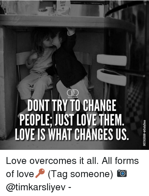 Memes, 🤖, and Dev: QD  DAILY DOS  DONT TRYTO CHANGE  PEOPLE, JUST LOVE THEM  LOVE IS WHAT CHANGES US  asogAledo. WVyDVLSNI  ■S  MU  E E S  GHE  NTG  AEN  HVA  COH  00 LC  YS  TE  NLS  OPI  OE  DEV  PO Love overcomes it all. All forms of love🔑 (Tag someone) 📷 @timkarsliyev -