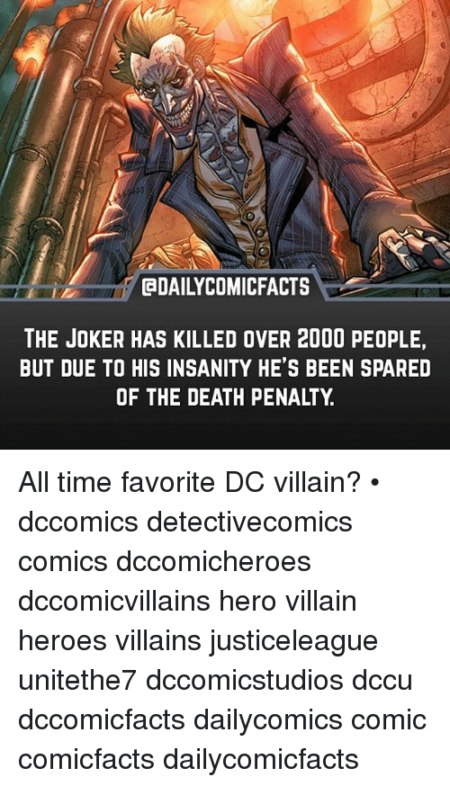 Joker, Memes, and Death: QDAILYCOMICFACTS  INI  THE JOKER HAS KILLED OVER 2000 PEOPLE  BUT DUE TO HIS INSANITY HE'S BEEN SPARED  OF THE DEATH PENALTY All time favorite DC villain? • dccomics detectivecomics comics dccomicheroes dccomicvillains hero villain heroes villains justiceleague unitethe7 dccomicstudios dccu dccomicfacts dailycomics comic comicfacts dailycomicfacts