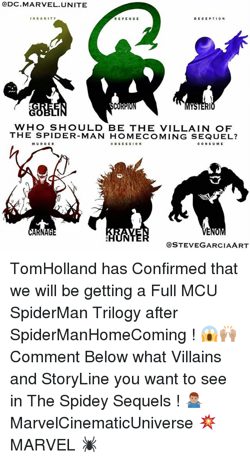 Memes, Revenge, and Spider: QDC MARVEL UNITE  DECEPTION  INSANITY  REVENGE  BCO  WHO SHOULD BE THE VILLAIN OF  THE SPIDER-MAN HOMECOMING SEQUEL?  o B s ES s ON  c o N SUME  MURDER  QSTEVE GARCIA ART TomHolland has Confirmed that we will be getting a Full MCU SpiderMan Trilogy after SpiderManHomeComing ! 😱🙌🏽 Comment Below what Villains and StoryLine you want to see in The Spidey Sequels ! 🤷🏽♂️ MarvelCinematicUniverse 💥 MARVEL 🕷
