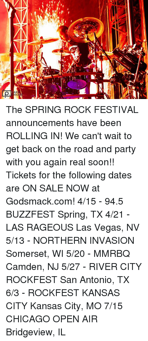 Chicago, Dating, and Memes: QL  Ql  α The SPRING ROCK FESTIVAL announcements have been ROLLING IN! We can't wait to get back on the road and party with you again real soon!!  Tickets for the following dates are ON SALE NOW at Godsmack.com! 4/15 - 94.5 BUZZFEST Spring, TX 4/21 - LAS RAGEOUS Las Vegas, NV 5/13 - NORTHERN INVASION Somerset, WI 5/20 - MMRBQ Camden, NJ 5/27 - RIVER CITY ROCKFEST San Antonio, TX 6/3 - ROCKFEST KANSAS CITY Kansas City, MO 7/15 CHICAGO OPEN AIR Bridgeview, IL