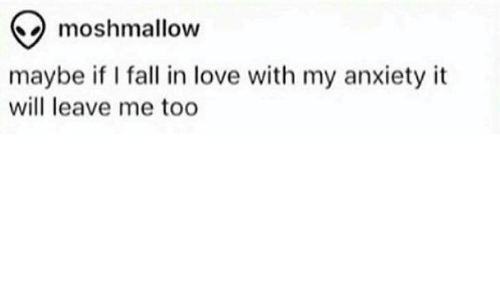 Fall, Love, and Memes: Qmoshmallow  maybe if I fall in love with my anxiety it  will leave me too