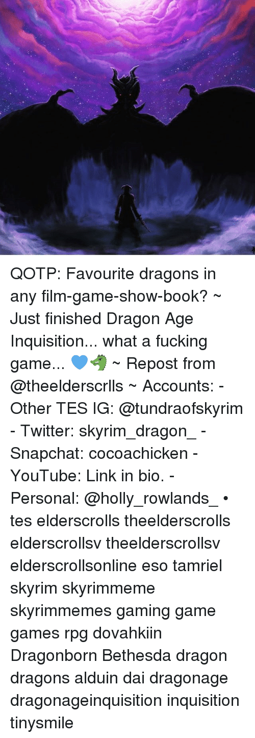 Fucking, Skyrim, and Snapchat: QOTP: Favourite dragons in any film-game-show-book? ~ Just finished Dragon Age Inquisition... what a fucking game... 💙🐲 ~ Repost from @theelderscrlls ~ Accounts: - Other TES IG: @tundraofskyrim - Twitter: skyrim_dragon_ - Snapchat: cocoachicken - YouTube: Link in bio. - Personal: @holly_rowlands_ • tes elderscrolls theelderscrolls elderscrollsv theelderscrollsv elderscrollsonline eso tamriel skyrim skyrimmeme skyrimmemes gaming game games rpg dovahkiin Dragonborn Bethesda dragon dragons alduin dai dragonage dragonageinquisition inquisition tinysmile
