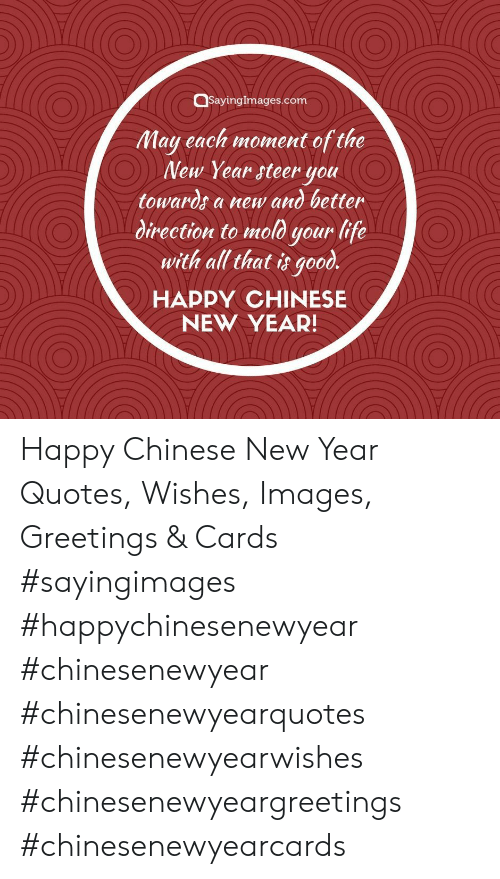 Life, New Year's, and Chinese: QsayingImages.com  May each moment of the  New Year steer you  towards a new and better  direction to mold your life  with all that it good.  HAPPY CHINESE  NEW YEAR! Happy Chinese New Year Quotes, Wishes, Images, Greetings & Cards #sayingimages #happychinesenewyear #chinesenewyear #chinesenewyearquotes #chinesenewyearwishes #chinesenewyeargreetings #chinesenewyearcards