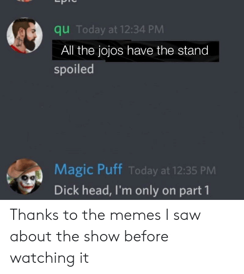Anime, Head, and Memes: qu Today at 12:34 PM  All the jojos have the stand  spoiled  Magic Puff Today at 12:35 PM  Dick head, I'm only on part 1 Thanks to the memes I saw about the show before watching it