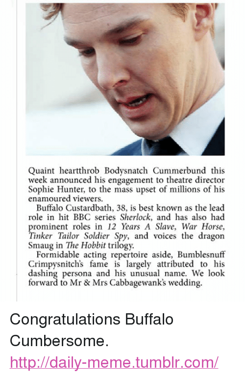 "Meme, Tumblr, and Best: Quaint heartthrob Bodysnatch Cummerbund this  week announced his engagement to theatre director  Sophie Hunter, to the mass upset of millions of his  enamoured viewers.  Buffalo Custardbath, 38, is best known as the lead  role in hit BBC series Sherlock, and has also had  prominent roles in 12 Years A Slave, War Horse,  Tinker Tailor Soldier Spy, and voices the dragon  Smaug in The Hobbit trilogy.  Formidable acting repertoire aside, Bumblesnuff  Crimpysnitch's fame is largely attributed to his  dashing persona and his unusual name. We look  forward to Mr & Mrs Cabbagewank's wedding. <p>Congratulations Buffalo Cumbersome.<br/><a href=""http://daily-meme.tumblr.com""><span style=""color: #0000cd;""><a href=""http://daily-meme.tumblr.com/"">http://daily-meme.tumblr.com/</a></span></a></p>"