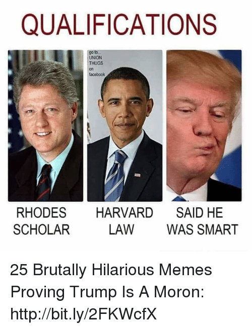 Facebook, Memes, and Harvard: QUALIFICATIONS  go to  UNION  THUGS  on  facebook  RHODES HARVARD SAID HE  SCHOLAR  LAW WAS SMART 25 Brutally Hilarious Memes Proving Trump Is A Moron: http://bit.ly/2FKWcfX