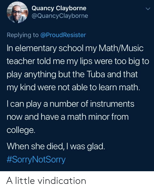 College, Music, and School: Quancy Clayborne  @QuancyClayborne  Replying to @ProudResister  In elementary school my Math/Music  teacher told me my lips were too big to  play anything but the Tuba and that  my kind were not able to learn math.  I can play a number of instruments  now and have a math minor from  college.  When she died, I was glad  A little vindication