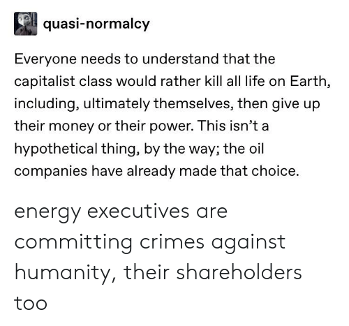 Energy, Life, and Money: quasi-normalcy  Everyone needs to understand that the  capitalist class would rather kill all life on Earth,  including, ultimately themselves, then give up  their money or their power. This isn't a  hypothetical thing, by the way; the oil  companies have already made that choice energy executives are committing crimes against humanity, their shareholders too
