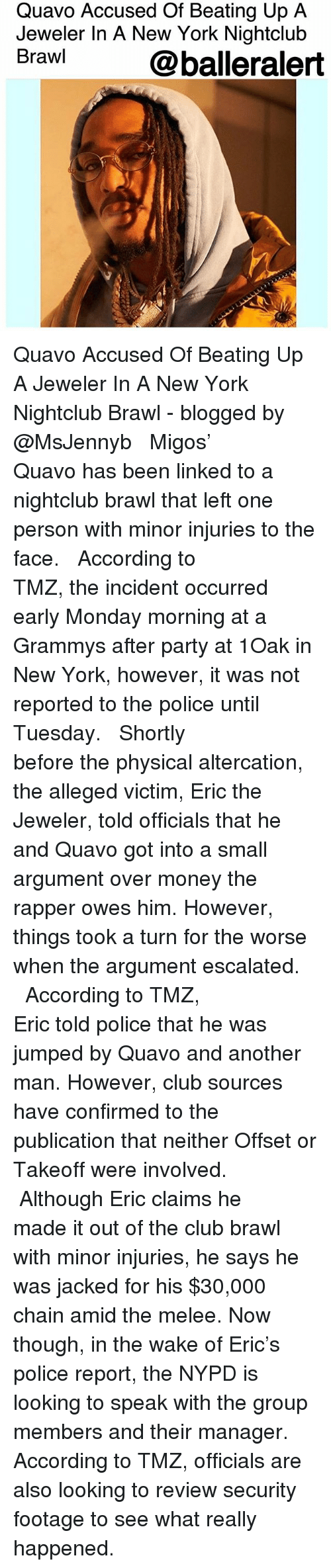 Club, Grammys, and Memes: Quavo Accused Of Beating Up A  Jeweler In A New York Nightclub  Brawl  @balleralert Quavo Accused Of Beating Up A Jeweler In A New York Nightclub Brawl - blogged by @MsJennyb ⠀⠀⠀⠀⠀⠀⠀ ⠀⠀⠀⠀⠀⠀⠀ Migos' Quavo has been linked to a nightclub brawl that left one person with minor injuries to the face. ⠀⠀⠀⠀⠀⠀⠀ ⠀⠀⠀⠀⠀⠀⠀ According to TMZ, the incident occurred early Monday morning at a Grammys after party at 1Oak in New York, however, it was not reported to the police until Tuesday. ⠀⠀⠀⠀⠀⠀⠀ ⠀⠀⠀⠀⠀⠀⠀ Shortly before the physical altercation, the alleged victim, Eric the Jeweler, told officials that he and Quavo got into a small argument over money the rapper owes him. However, things took a turn for the worse when the argument escalated. ⠀⠀⠀⠀⠀⠀⠀ ⠀⠀⠀⠀⠀⠀⠀ According to TMZ, Eric told police that he was jumped by Quavo and another man. However, club sources have confirmed to the publication that neither Offset or Takeoff were involved. ⠀⠀⠀⠀⠀⠀⠀ ⠀⠀⠀⠀⠀⠀⠀ Although Eric claims he made it out of the club brawl with minor injuries, he says he was jacked for his $30,000 chain amid the melee. Now though, in the wake of Eric's police report, the NYPD is looking to speak with the group members and their manager. According to TMZ, officials are also looking to review security footage to see what really happened.