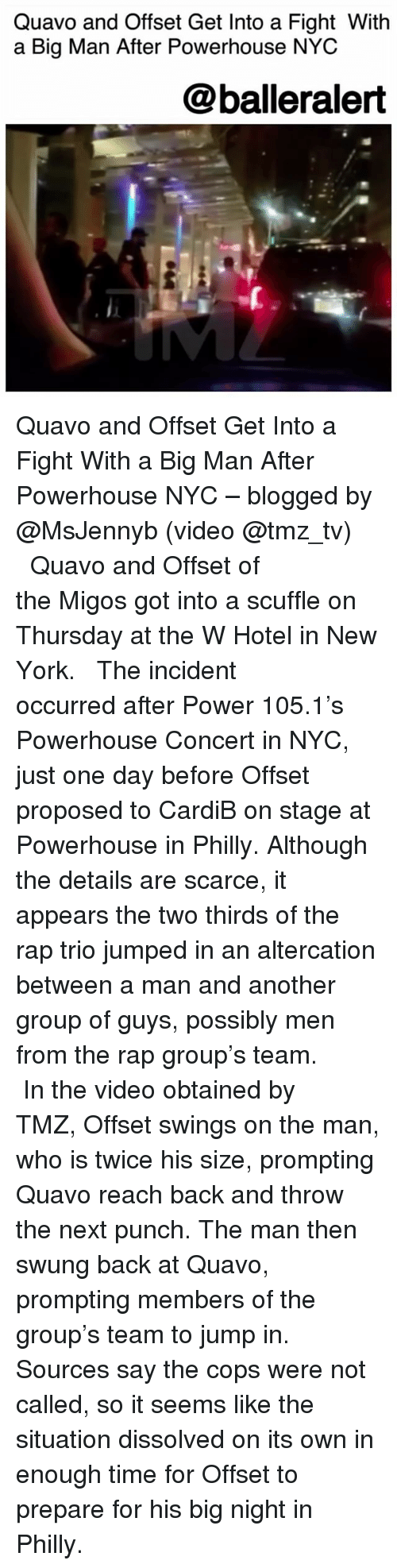 Memes, Migos, and New York: Quavo and Offset Get Into a Fight Witlh  a Big Man After Powerhouse NYC  @balleralert Quavo and Offset Get Into a Fight With a Big Man After Powerhouse NYC – blogged by @MsJennyb (video @tmz_tv) ⠀⠀⠀⠀⠀⠀⠀ ⠀⠀⠀⠀⠀⠀⠀ Quavo and Offset of the Migos got into a scuffle on Thursday at the W Hotel in New York. ⠀⠀⠀⠀⠀⠀⠀ ⠀⠀⠀⠀⠀⠀⠀ The incident occurred after Power 105.1's Powerhouse Concert in NYC, just one day before Offset proposed to CardiB on stage at Powerhouse in Philly. Although the details are scarce, it appears the two thirds of the rap trio jumped in an altercation between a man and another group of guys, possibly men from the rap group's team. ⠀⠀⠀⠀⠀⠀⠀ ⠀⠀⠀⠀⠀⠀⠀ In the video obtained by TMZ, Offset swings on the man, who is twice his size, prompting Quavo reach back and throw the next punch. The man then swung back at Quavo, prompting members of the group's team to jump in. Sources say the cops were not called, so it seems like the situation dissolved on its own in enough time for Offset to prepare for his big night in Philly.