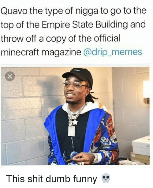 Dumb, Empire, and Funny: Quavo the type of nigga to go to the  top of the Empire State Building and  throw off a copy of the official  minecraft magazine @drip_memes This shit dumb funny 💀