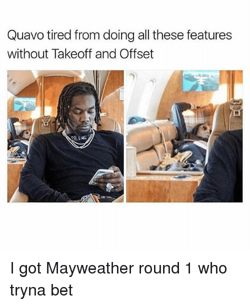 Mayweather, Quavo, and Dank Memes: Quavo tired from doing all these features  without Takeoff and Offset I got Mayweather round 1 who tryna bet