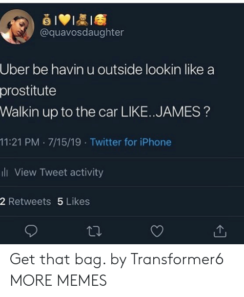 Dank, Iphone, and Memes: @quavosdaughter  Uber be havin u outside lookin like  prostitute  Walkin up to the car LIKE.. JAMES?  11:21 PM 7/15/19 . Twitter for iPhone  ii View Tweet activity  2 Retweets 5 Likes Get that bag. by Transformer6 MORE MEMES