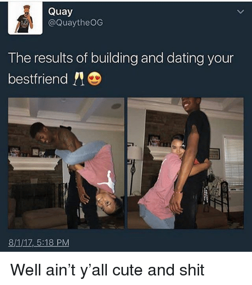 Cute, Dating, and Memes: Quay  @QuaytheOG  The results of building and dating your  bestfriend !!  8/1/1Z,5:18 PM Well ain't y'all cute and shit
