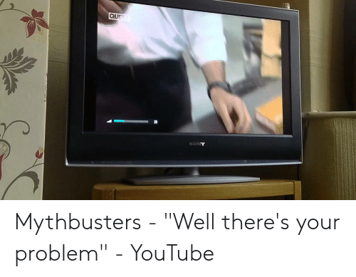 QUE SONY Mythbusters - Well There's Your Problem - YouTube