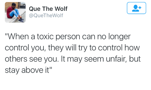 """Control, Wolf, and How: Que The Wolf  @QueTheWolf  """"When a toxic person can no longer  control you, they will try to control how  others see you. It may seem unfair, but  stay above it"""""""