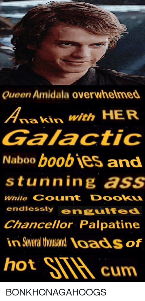 Ass, Cum, and Queen: Queen Amidala overwhelmed  nakin with HER  Galactic  Naboo boobjes and  stunning ass  While Count DookU  endlesaly engulfed  Chancellor Palpatine  in Several thousand loads of  hot SIM cum