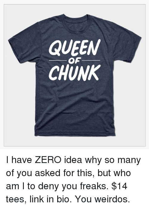 Memes, Who Am I, and Queen: QUEEN  CHUNK  OF I have ZERO idea why so many of you asked for this, but who am I to deny you freaks. $14 tees, link in bio. You weirdos.