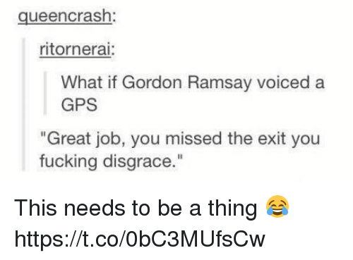 """Fucking, Funny, and Gordon Ramsay: queen crash:  ritornerai:  What if Gordon Ramsay voiced a  GPS  """"Great job, you missed the exit you  fucking disgrace This needs to be a thing 😂 https://t.co/0bC3MUfsCw"""