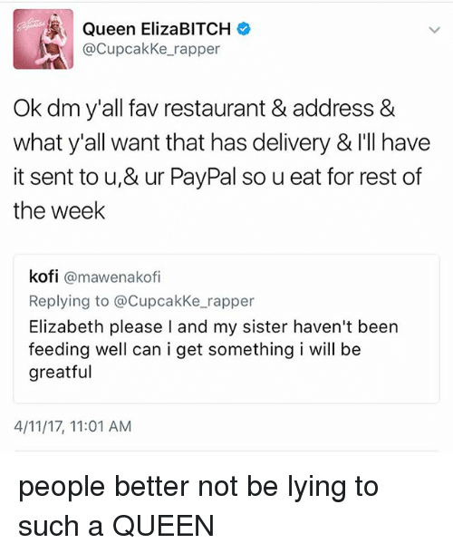 Memes, Queen, and Paypal: Queen ElizaBITCH  @Cupcakke rapper  Ok dm y'all fav restaurant & address &  what y'all want that has delivery & I'll have  it sent to u,& ur PayPal so u eat for rest of  the week  kofi  @mawenakofi  Replying to a Cupcakke rapper  Elizabeth please l and my sister haven't been  feeding well can i get something i will be  greatful  4/11/17, 11:01 AM people better not be lying to such a QUEEN