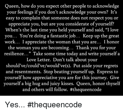 """Journey, Memes, and Regret: Queen, how do you expect other people to acknowledge  your feelings if you don't acknowledge your own? It's  easy to complain that someone does not respect you or  appreciate you, but are you considerate of yourself?  When's the last time you held yourself and said, """"I love  you... You're doing a fantastic job  Keep up the great  work... I appreciate the woman that you are... I honor  the woman you are becoming  Thank you for your  resilience  Take some time today and write yourself a  Love Letter. Don't talk about your  should've/could've/would've(s). Put aside your regrets  and resentments. Stop beating yourself up. Express to  yourself how appreciative you are for this journey. Give  yourself a big hug and juicy kisses  Queen, honor thyself  and others will follow. Yes... #thequeencode"""