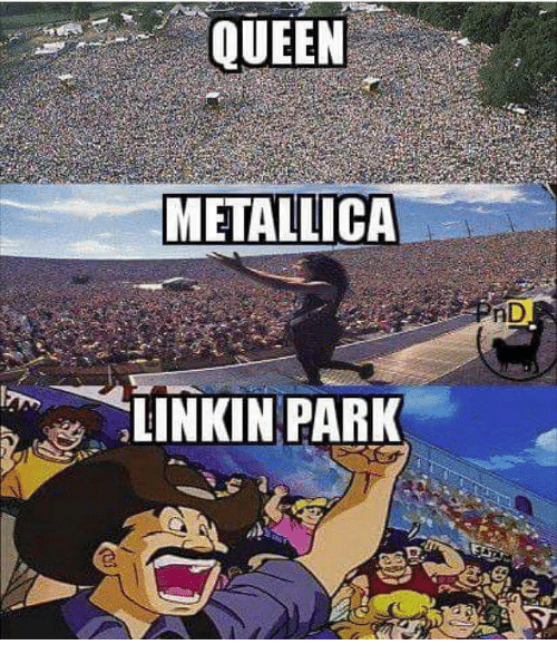 Memes, Metallica, and Queen: QUEEN  METALLICA  LINKIN PARK  AD