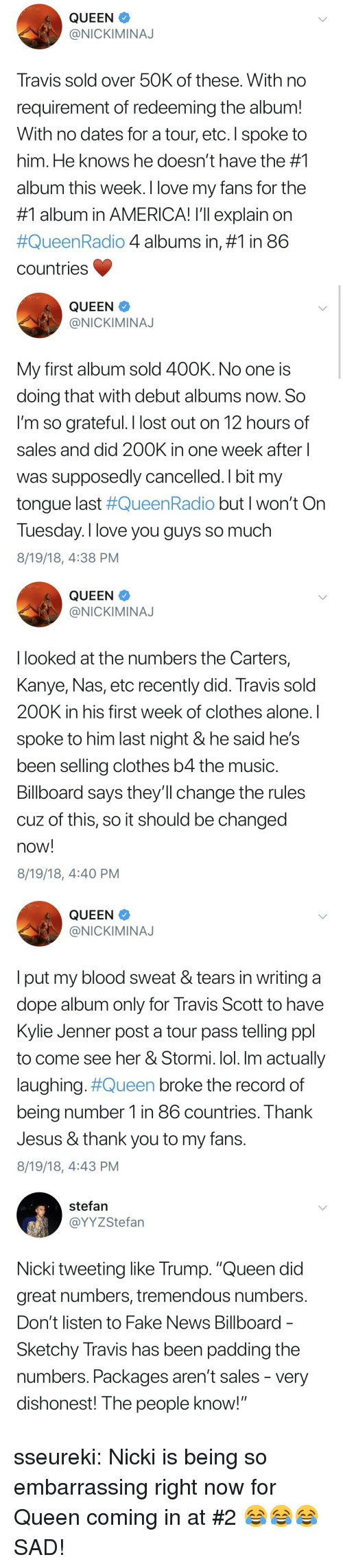 """Being Alone, America, and Billboard: QUEEN  @NICKIMINAJ  Travis sold over 50K of these. With no  requirement of redeeming the album!  With no dates for a tour, etc. I spoke to  him. He knows he doesn't have the #1  album this week. I love my fans for the  #1 album in AMERICA! I'll explain on  #QueenRadio 4 albums in, #1 in 86  countries   QUEEN  @NICKIMINAJ  My first album sold 400K. No one is  doing that with debut albums now. So  l'm so grateful. I lost out on 12 hours of  sales and did 200K in one week after  was supposedly cancelled. I bit my  tongue last #QueenRadio but I won't On  Tuesday. I love you guys so much  8/19/18, 4:38 PM   QUEEN  @NICKIMINAJ  I looked at the numbers the Carters,  Kanye, Nas, etc recently did. Travis sold  200K in his first week of clothes alone. I  spoke to him last night & he said he's  been selling clothes b4 the music  Billboard says they'll change the rules  cuz of this, so it should be changed  now!  8/19/18, 4:40 PM   QUEEN  @NICKIMINAJ  l put my blood sweat & tears in writing a  dope album only for Travis Scott to have  Kylie Jenner post a tour pass telling ppl  to come see her & Stormi. lol. Im actually  laughing#Queen broke the record of  being number 1 in 86 countries. Thank  Jesus & thank you to my fans.  8/19/18, 4:43 PM   stefan  @YYZStefan  Nicki tweeting like Trump. """"Queen did  great numbers, tremendous numbers  Don't listen to Fake News Billboard  Sketchy Travis has been padding the  numbers. Packages aren't sales - very  dishonest! The people know! sseureki:  Nicki is being so embarrassing right now for Queen coming in at #2 😂😂😂  SAD!"""