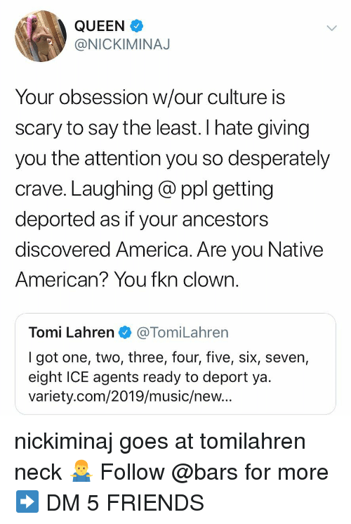 America, Friends, and Memes: QUEEN  @NICKIMINAJ  Your obsession w/our culture is  scary to say the least. I hate giving  you the attention you so desperately  crave. Laughing @ ppl getting  deported as if your ancestors  discovered America. Are you Native  American? You fkn clown.  Tomi Lahren@TomiLahren  I got one, two, three, four, five, six, seven,  eight ICE agents ready to deport ya  variety.com/2019/music/new.. nickiminaj goes at tomilahren neck 🤷♂️ Follow @bars for more ➡️ DM 5 FRIENDS