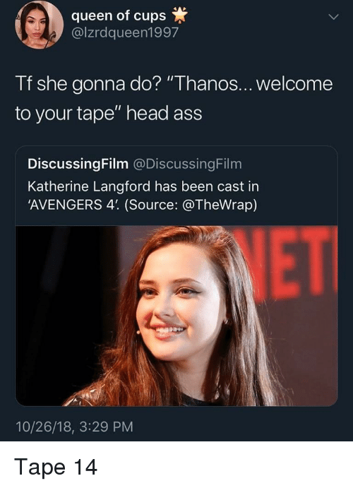 """Ass, Head, and Queen: queen of cups  @lzrdqueen1997  Tf she gonna do? """"Thanos...welcome  to your tape"""" head ass  DiscussingFilm @DiscussingFilm  Katherine Langford has been cast in  'AVENGERS 4'. (Source: @TheWrap)  VET  10/26/18, 3:29 PM Tape 14"""