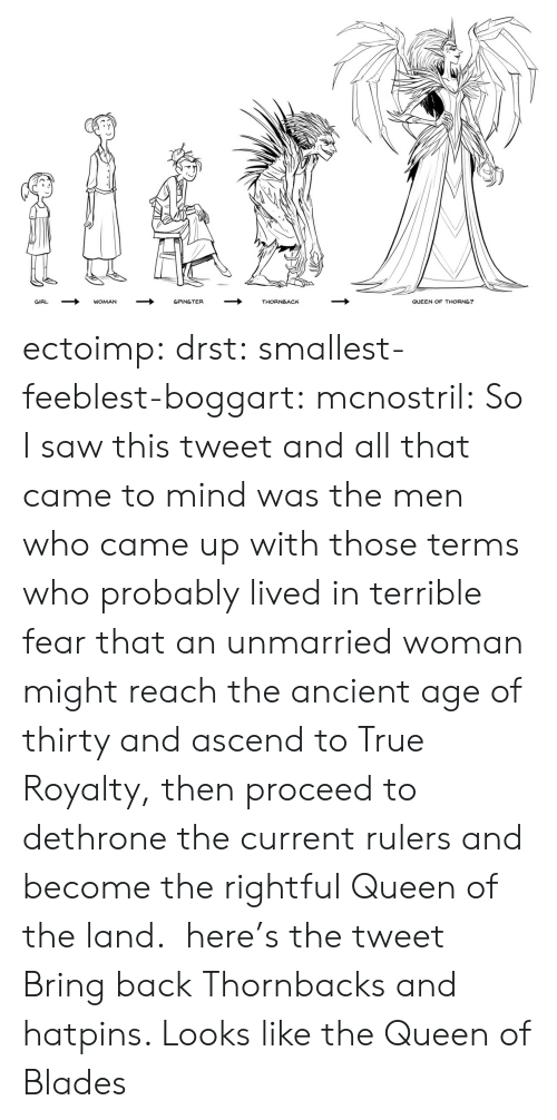 Saw, True, and Tumblr: QUEEN OF THORNS?  GIRL  WOMAN  SPINSTER  THORNBACK ectoimp: drst:  smallest-feeblest-boggart:  mcnostril:  So I saw this tweet and all that came to mind was the men who came up with those terms who probably lived in terrible fear that an unmarried woman might reach the ancient age of thirty and ascend to True Royalty, then proceed to dethrone the current rulers and become the rightful Queen of the land.  here's the tweet  Bring back Thornbacks and hatpins.    Looks like the Queen of Blades