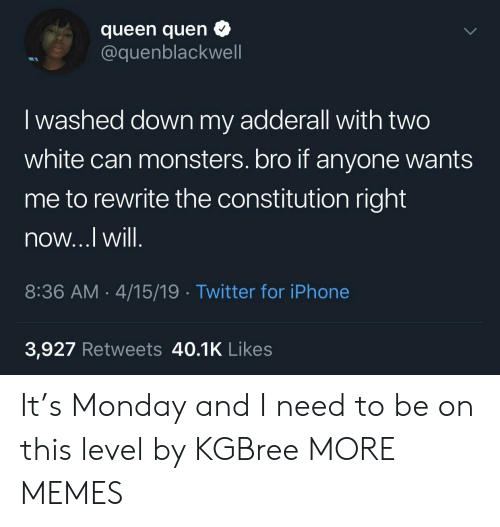 Dank, Iphone, and Memes: queen quen  @quenblackwell  I washed down my adderall with two  white can monsters. bro if anyone wants  me to rewrite the constitution right  now...l Will  8:36 AM.4/15/19 Twitter for iPhone  3,927 Retweets 40.1K Likes It's Monday and I need to be on this level by KGBree MORE MEMES