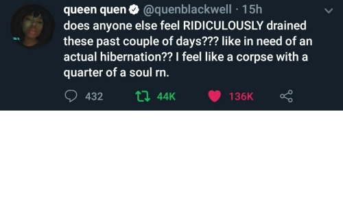 Queen, Soul, and Quarter: queen quen0 @quenblackwell 15h  does anyone else feel RIDICULOUSLY drained  these past couple of days??? like in need of an  actual hibernation?? I feel like a corpse with a  quarter of a soul rn.