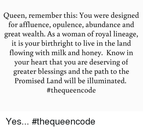 Blessed, Memes, and Queen: Queen, remember this: You were designed  for affluence, opulence, abundance and  great wealth. As a woman of royal lineage,  it is your birthright to live in the land  flowing with milk and honey. Know in  your heart that you are deserving of  greater blessings and the path to the  Promised Land will be illuminated  Yes... #thequeencode