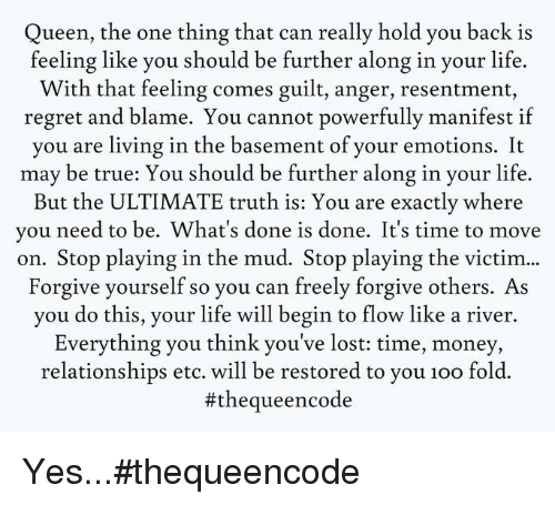 Memes, Regret, and Queen: Queen, the one thing that can really hold you back is  feeling like you should be further along in your life.  With that feeling comes guilt, anger, resentment,  regret and blame. You cannot powerfully manifest if  you are living in the basement of your emotions. It  may be true: You should be further along in your life.  But the ULTIMATE truth is: You are exactly where  you need to be. What's done is done. It's time to move  on. Stop playing in the mud. Stop playing the victim  Forgive yourself so you can freely forgive others. As  you do this, your life will begin to flow like a river.  Everything you think you've lost: time, money,  relationships etc. will be restored to you 1oo fold.  #theque encode Yes...#thequeencode