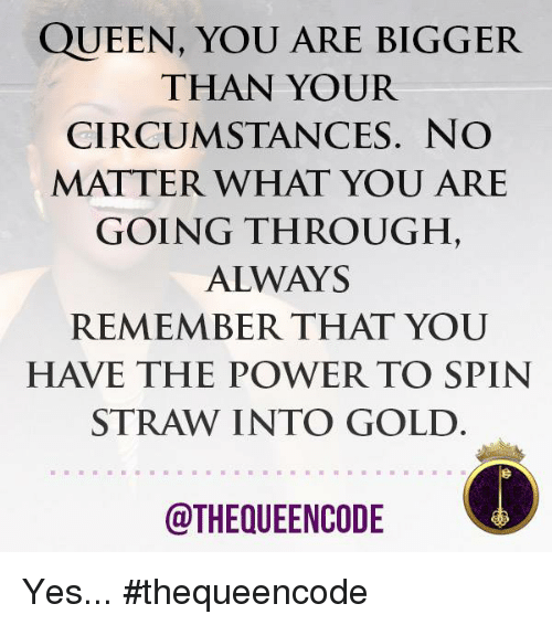 Remember Not Matter How They Spin It >> Queen You Are Bigger Than Your Circumstances No Matter What You Are