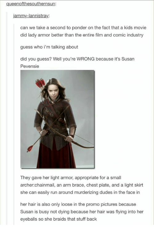 Braids, Run, and Archer: queenofthesouthernsun:  jammy-lannistray  can we take a second to ponder on the fact that a kids movie  did lady armor better than the entire film and comic industry  guess who i'm talking about  did you guess? Well you're WRONG because it's Susan  Pevensie  They gave her light armor, appropriate for a small  archer:chainmail, an arm brace, chest plate, and a light skirt  she can easily run around murderizing dudes in the face in  her hair is also only loose in the promo pictures because  Susan is busy not dying because her hair was flying into her  eyeballs so she braids that stuff back