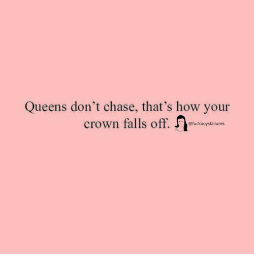 Chase, Girl Memes, and How: Queens don't chase, that's how your  crown falls off. J  @fuckboysfailures