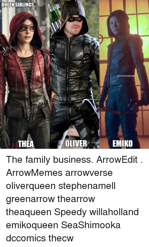 Family, Memes, and Business: QUEENSIBLINGS...  arrowmeme  THEA  OLIVER  EMIKO The family business. ArrowEdit . ArrowMemes arrowverse oliverqueen stephenamell greenarrow thearrow theaqueen Speedy willaholland emikoqueen SeaShimooka dccomics thecw