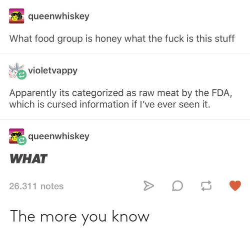 Apparently, Food, and The More You Know: queenwhiskey  What food group is honey what the fuck is this stuff  violetvappy  Apparently its categorized as raw meat by the FDA,  which is cursed information if I've ever seen it.  queenwhiskey  WHAT  26.311 notes The more you know