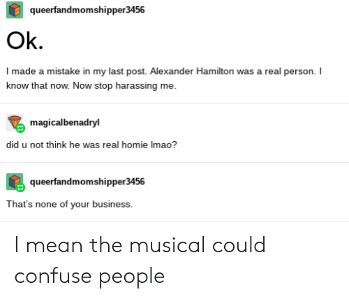 Homie, Tumblr, and Business: queerfandmomshipper3456  Ok.  I made a mistake in my last post. Alexander Hamilton was a real person. I  know that now. Now stop harassing me  magicalbenadryl  did u not think he was real homie Imao?  queerfandmomshipper3456  That's none of your business. I mean the musical could confuse people