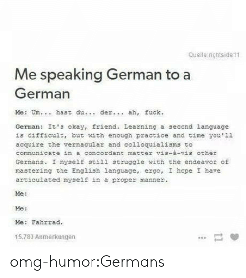Omg, Struggle, and Tumblr: Queile rightside11  Me speaking German to a  German  Me: Um.. hast du  der. ah, fuck.  German: It's okay, friend. Leazning a second language  is difficult, but with enough practice and time you'1l  acquire the vernacula and colloquialisms to  communicate in a concordant matter vis-à-vis ather  Germans. I myself still struggle with the endeavor of  mastering che English language, ergo, I hope I have  articulated myself in a proper manner.  Me:  Me:  Me: Fahrrad.  15.780 Anmerkungen omg-humor:Germans