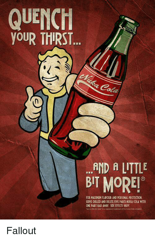 Fallout, Rad, and Side Effects: QUENCH  YOUR THIRST  .AND A LITTLE  BIT MORE!  FOR MAXIHUH FLAVOUR AND PERIONAL PROTECTION  SERVE CHILLED AND DILUTE FIVE PARTS NUKA COLA WITH  ONE PART RAD AWAY SIDE EFFECTS VARY Fallout