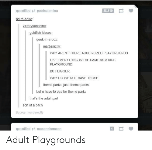 Bitch, Kids, and Box: questified patrinalamina  88,719  victorysunshine:  geek-in-a-box  martiemcfy  WHY ARENT THERE ADULT-SIZED PLAYGROUNDS  LIKE EVERYTHING IS THE SAME AS A KIDS  PLAYGROUND  BUT BIGGER  WHY DO WE NOT HAVE THOSE  theme parks. just. theme parks.  but u have to pay for theme parks  that's the adult part  son of a bitch  Source: martiemcfly  questified manontthemoon  4 Adult Playgrounds