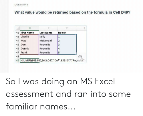 """Charlie, Excel, and Mac: QUESTION 8  What value would be returned based on the formula in Cell D49?  42 First Name Last Name Role #  43 Charlie  44 Mac  45 Dee  46 Dennis  47 Frank  48  49 ESUMIFSF43:F47,D43:D47,""""De*""""E43:E47,""""Reynolds"""")  Kelly  McDonald 2  Reynolds  Reynolds  Reynolds  4  5 So I was doing an MS Excel assessment and ran into some familiar names..."""