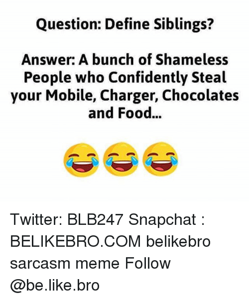 Be Like, Food, and Meme: Question: Define Siblings?  Answer: A bunch of Shameless  People who Confidently Steal  your Mobile, Charger, Chocolates  and Food... Twitter: BLB247 Snapchat : BELIKEBRO.COM belikebro sarcasm meme Follow @be.like.bro
