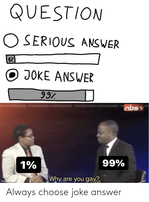 Dank Memes, Answer, and Gay: QUESTION  O SERIOUS ANSWER  17  JOKE ANSWER  997  99%  1%  Why are you gay? Always choose joke answer