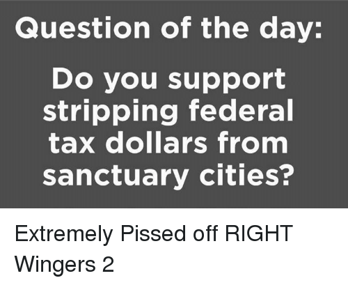 Sanctuary, Questions, and Tax: Question of the day:  Do you support  stripping federal  tax dollars from  sanctuary cities? Extremely Pissed off RIGHT Wingers 2